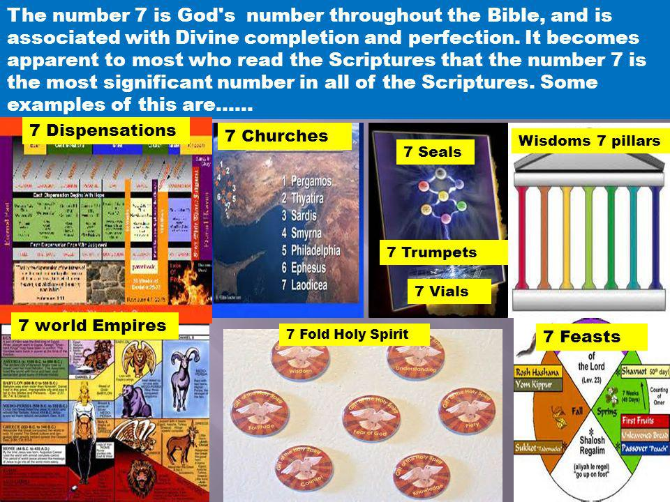 The number 7 is God s number throughout the Bible, and is associated with Divine completion and perfection. It becomes apparent to most who read the Scriptures that the number 7 is the most significant number in all of the Scriptures. Some examples of this are……