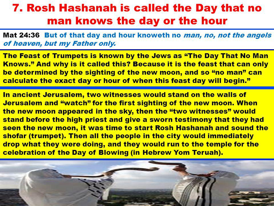 7. Rosh Hashanah is called the Day that no man knows the day or the hour
