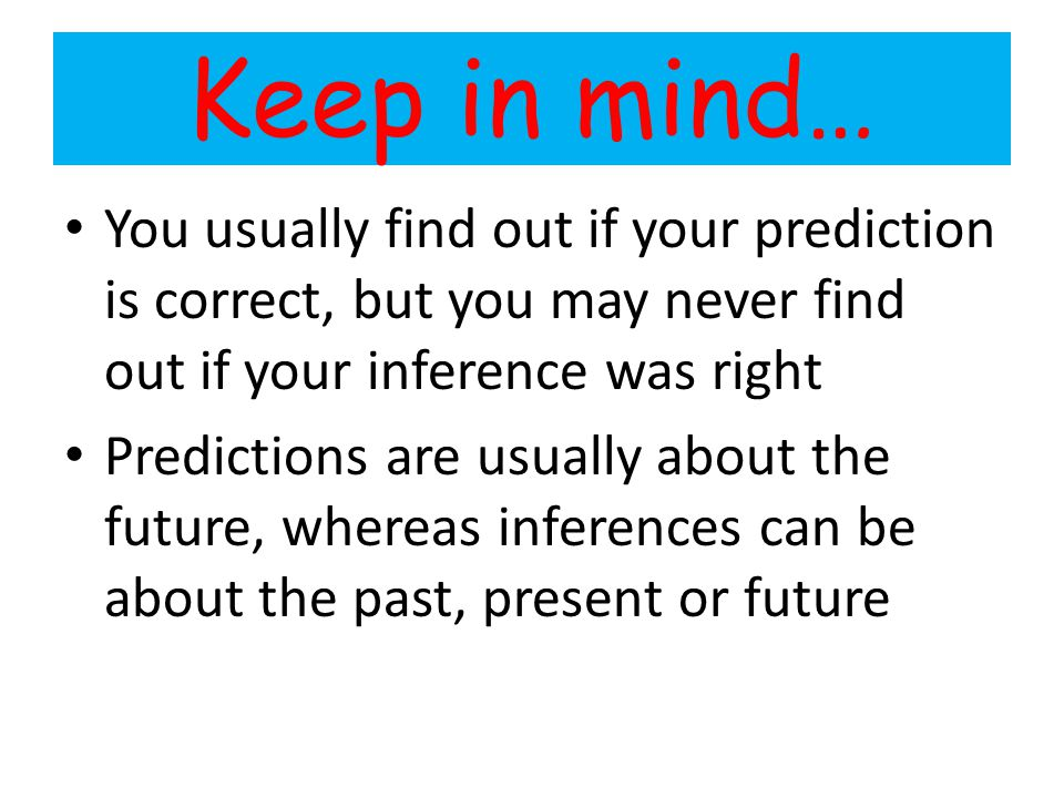 Keep in mind… You usually find out if your prediction is correct, but you may never find out if your inference was right.