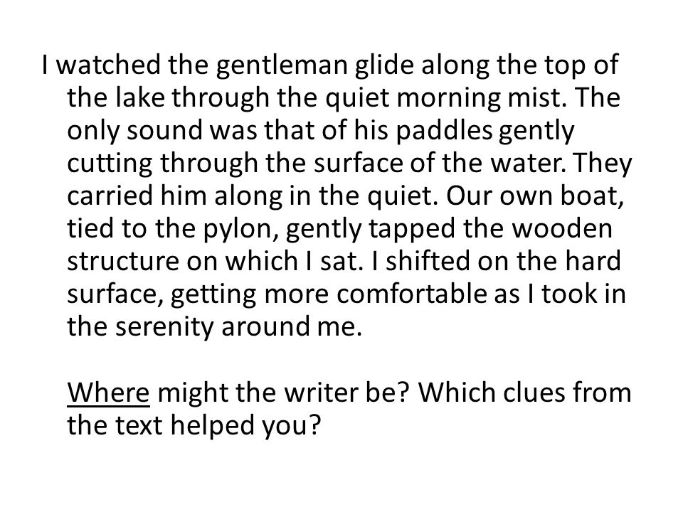 I watched the gentleman glide along the top of the lake through the quiet morning mist. The only sound was that of his paddles gently cutting through the surface of the water. They carried him along in the quiet. Our own boat, tied to the pylon, gently tapped the wooden structure on which I sat. I shifted on the hard surface, getting more comfortable as I took in the serenity around me. Where might the writer be Which clues from the text helped you