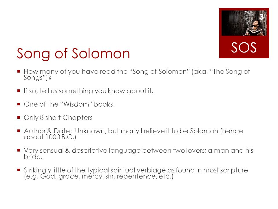 SOS Song of Solomon. How many of you have read the Song of Solomon (aka, The Song of Songs ) If so, tell us something you know about it.