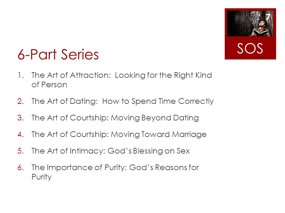 SOS 6-Part Series. The Art of Attraction: Looking for the Right Kind of Person. The Art of Dating: How to Spend Time Correctly.