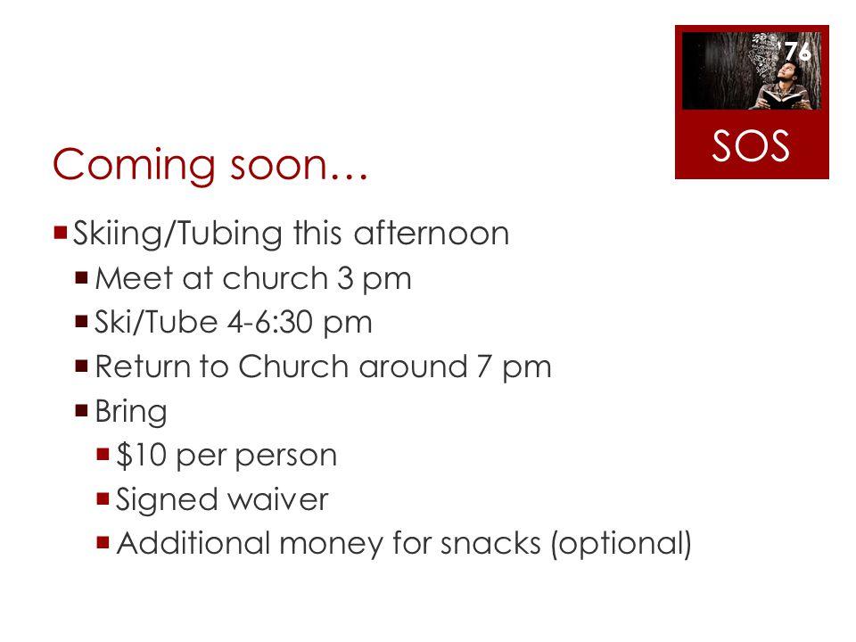 SOS Coming soon… Skiing/Tubing this afternoon Meet at church 3 pm
