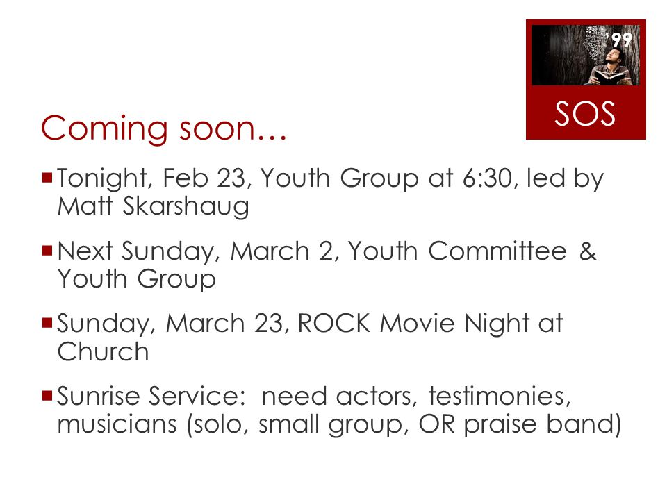 SOS Coming soon… Tonight, Feb 23, Youth Group at 6:30, led by Matt Skarshaug. Next Sunday, March 2, Youth Committee & Youth Group.