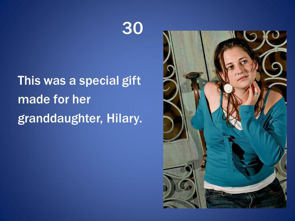 30 This was a special gift made for her granddaughter, Hilary.