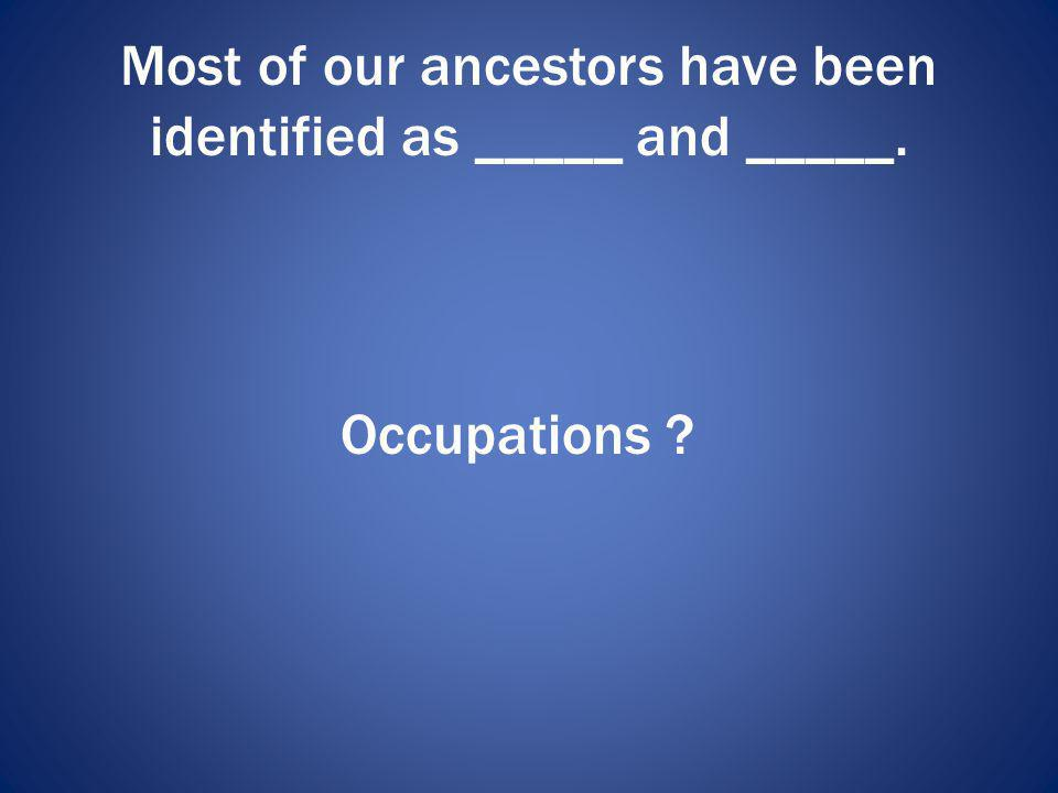Most of our ancestors have been identified as _____ and _____.