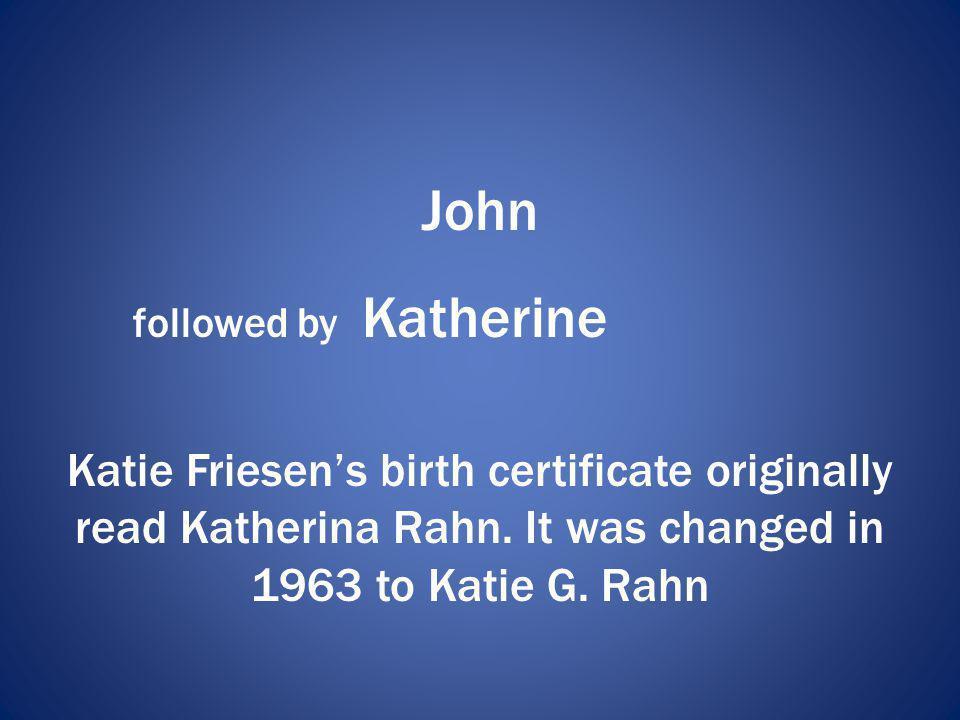 John followed by Katherine. Katie Friesen's birth certificate originally read Katherina Rahn.
