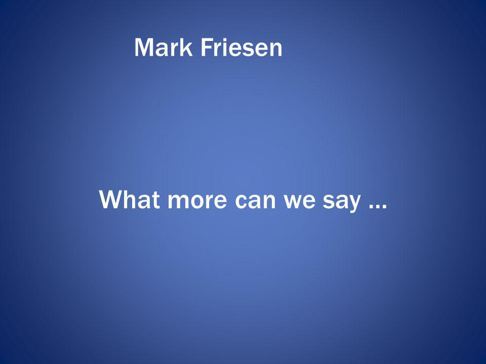 Mark Friesen What more can we say …