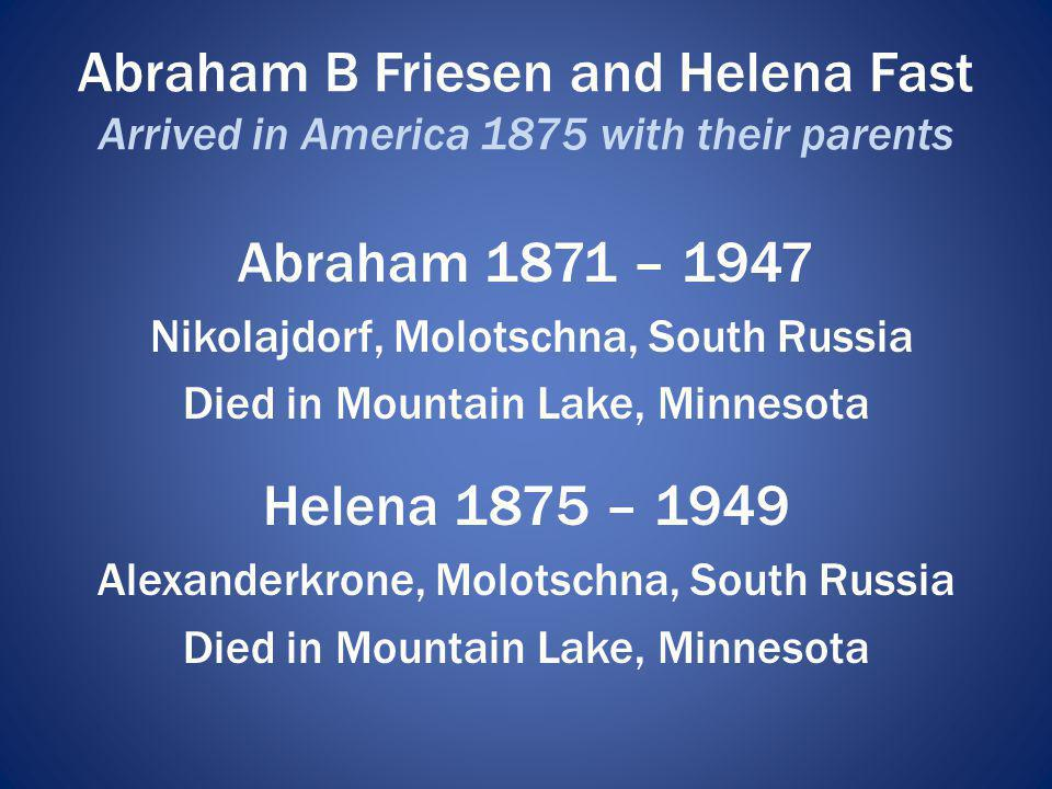 Abraham B Friesen and Helena Fast Arrived in America 1875 with their parents