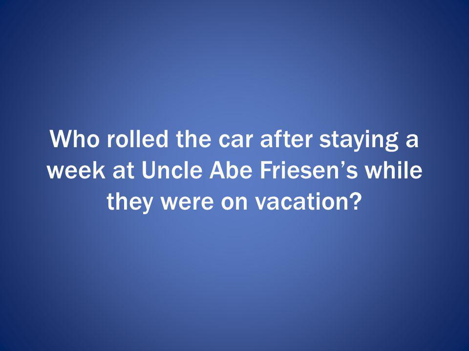 Who rolled the car after staying a week at Uncle Abe Friesen's while they were on vacation