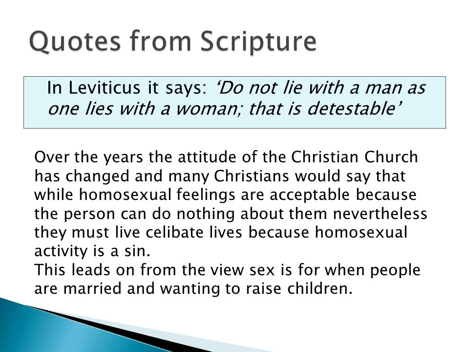 Quotes from Scripture In Leviticus it says: 'Do not lie with a man as one lies with a woman; that is detestable'