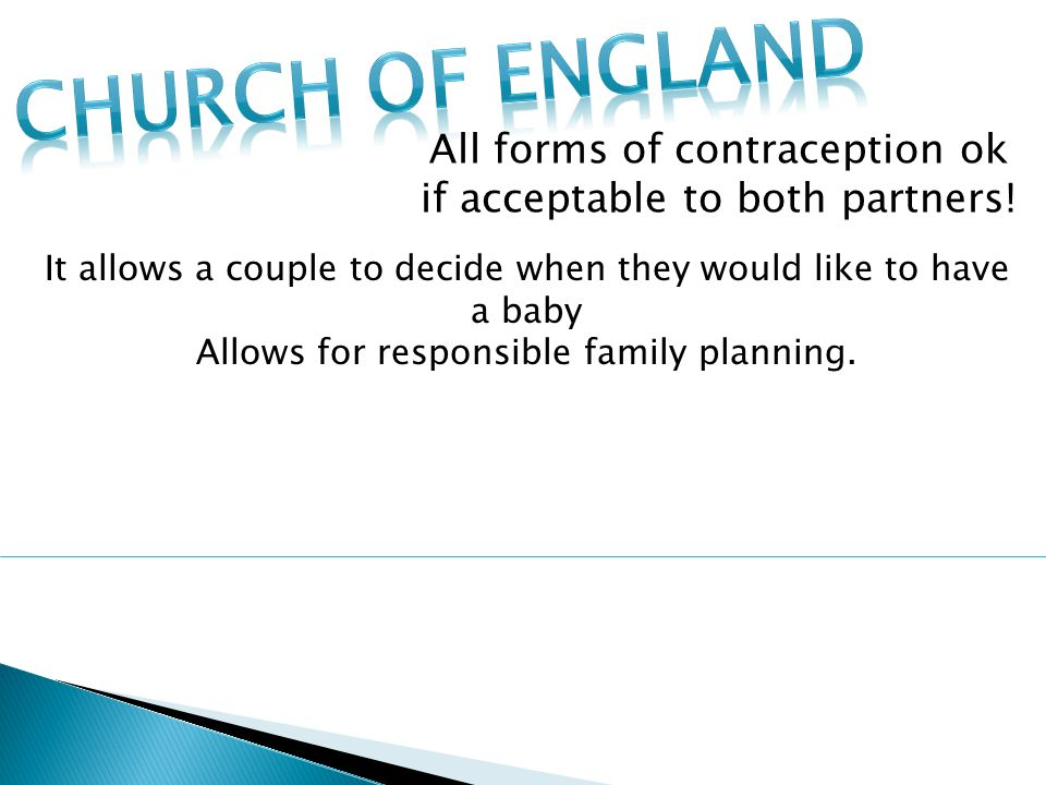 Church of England All forms of contraception ok if acceptable to both partners! It allows a couple to decide when they would like to have a baby.