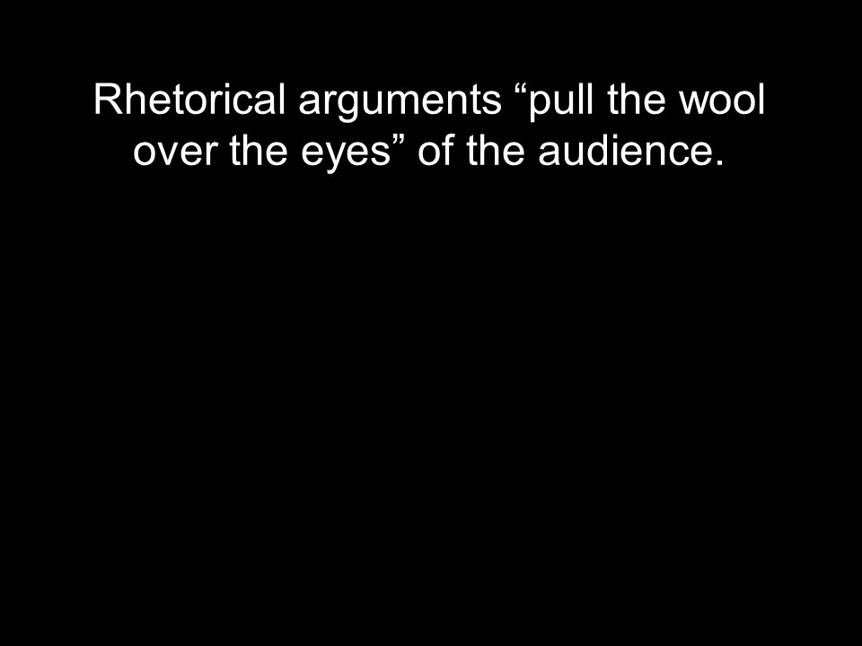 Rhetorical arguments pull the wool over the eyes of the audience.