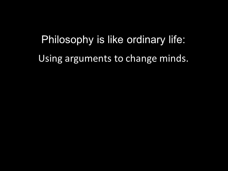 Philosophy is like ordinary life: Using arguments to change minds.