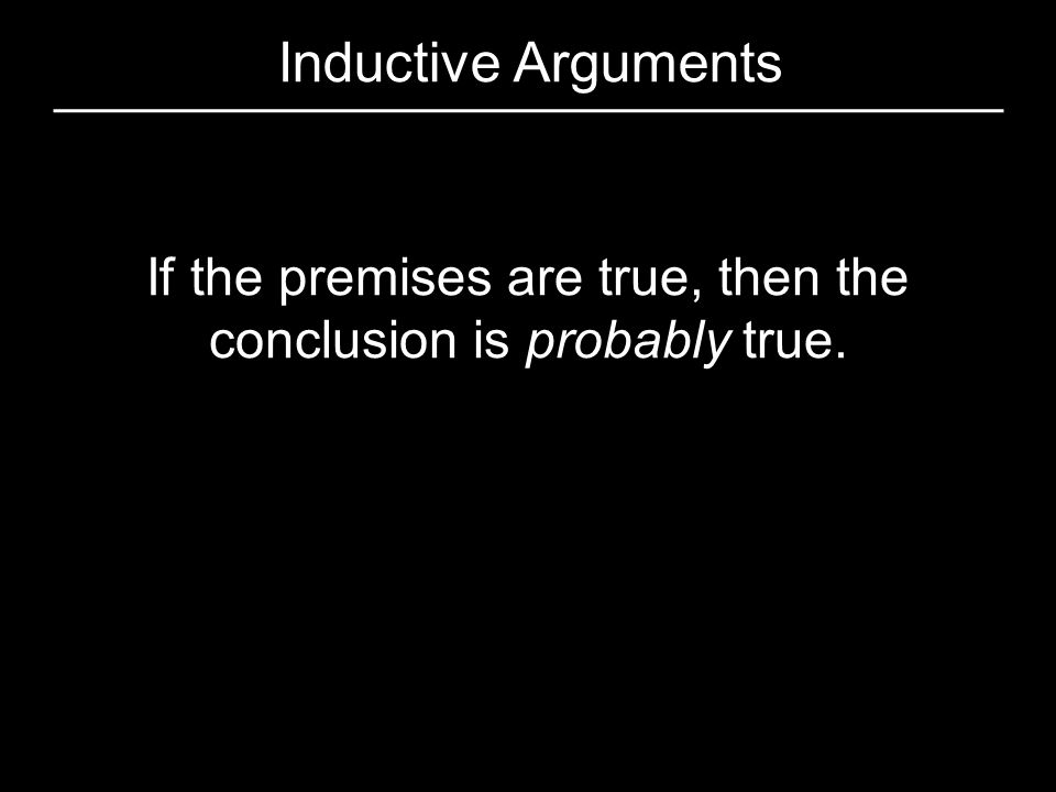 If the premises are true, then the conclusion is probably true.