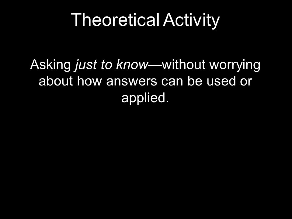 Theoretical Activity Asking just to know—without worrying about how answers can be used or applied.