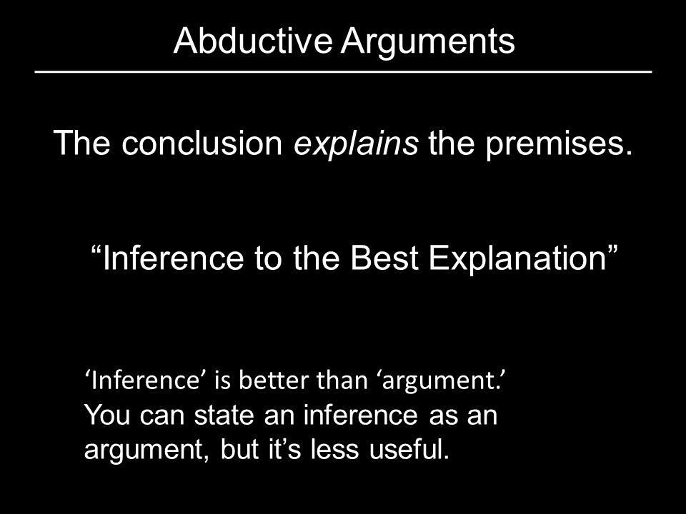 Abductive Arguments The conclusion explains the premises.