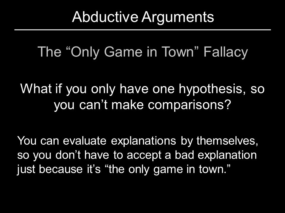 Abductive Arguments The Only Game in Town Fallacy
