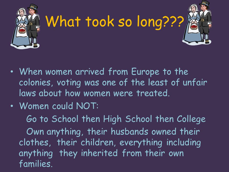 What took so long When women arrived from Europe to the colonies, voting was one of the least of unfair laws about how women were treated.