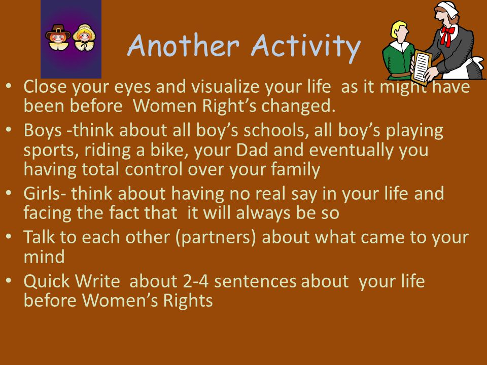 Another Activity Close your eyes and visualize your life as it might have been before Women Right's changed.