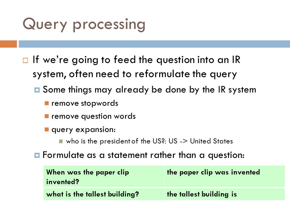 Query processing If we're going to feed the question into an IR system, often need to reformulate the query.