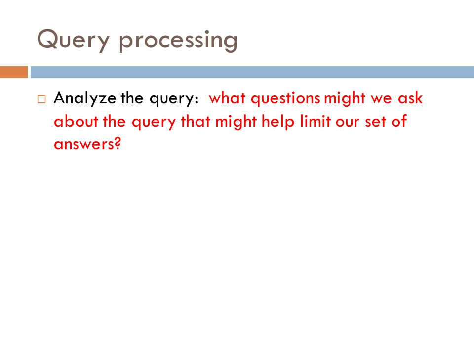 Query processing Analyze the query: what questions might we ask about the query that might help limit our set of answers