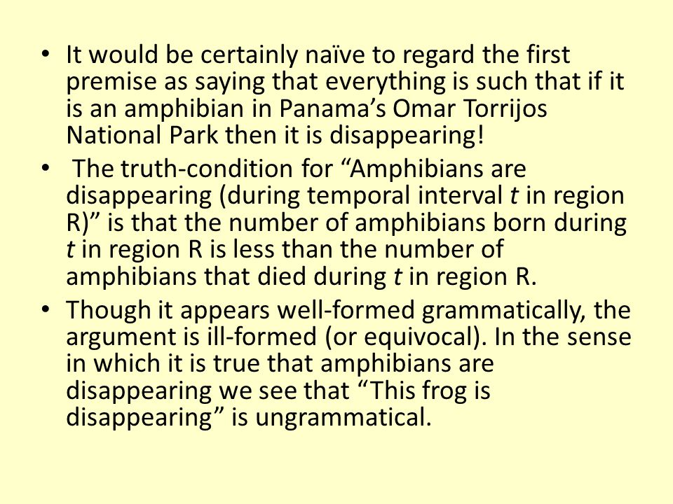It would be certainly naïve to regard the first premise as saying that everything is such that if it is an amphibian in Panama's Omar Torrijos National Park then it is disappearing!