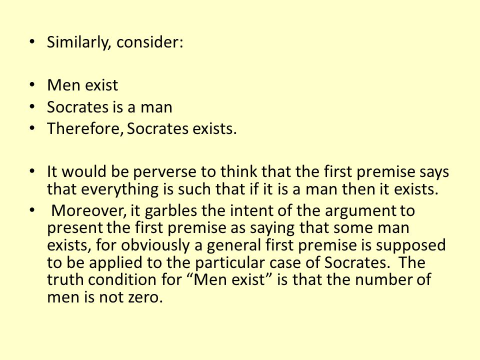 Similarly, consider: Men exist. Socrates is a man. Therefore, Socrates exists.