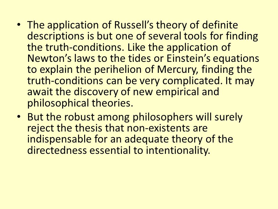 The application of Russell's theory of definite descriptions is but one of several tools for finding the truth-conditions. Like the application of Newton's laws to the tides or Einstein's equations to explain the perihelion of Mercury, finding the truth-conditions can be very complicated. It may await the discovery of new empirical and philosophical theories.