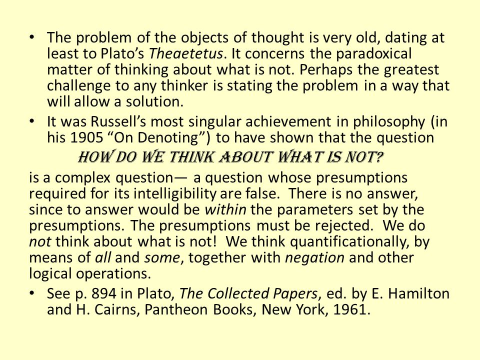 The problem of the objects of thought is very old, dating at least to Plato's Theaetetus. It concerns the paradoxical matter of thinking about what is not. Perhaps the greatest challenge to any thinker is stating the problem in a way that will allow a solution.