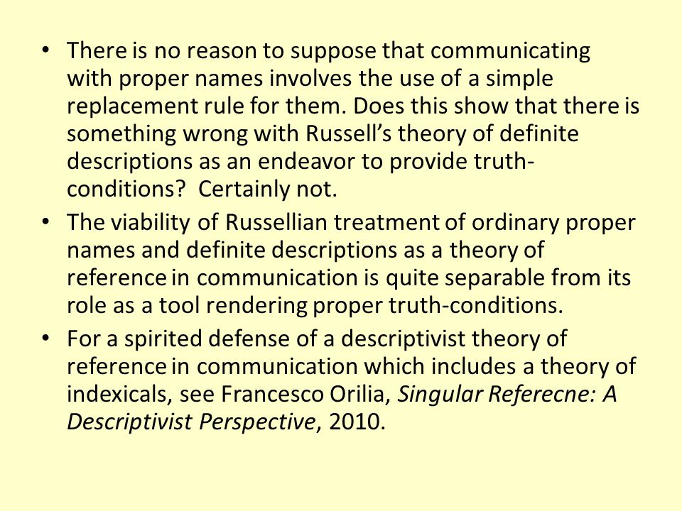There is no reason to suppose that communicating with proper names involves the use of a simple replacement rule for them. Does this show that there is something wrong with Russell's theory of definite descriptions as an endeavor to provide truth-conditions Certainly not.