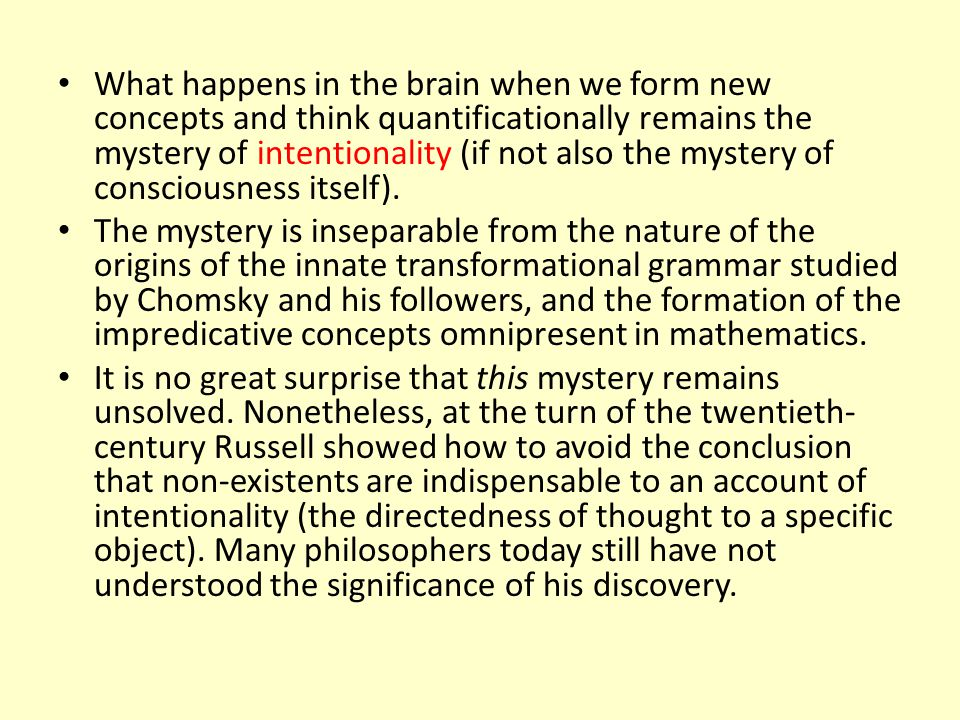 What happens in the brain when we form new concepts and think quantificationally remains the mystery of intentionality (if not also the mystery of consciousness itself).