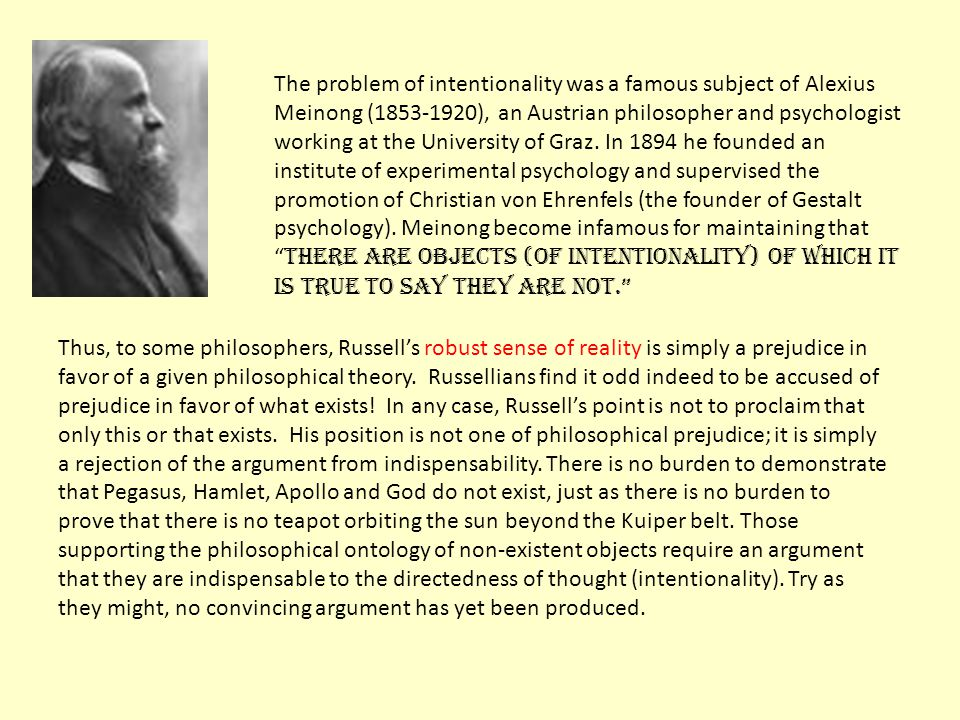 The problem of intentionality was a famous subject of Alexius Meinong (1853-1920), an Austrian philosopher and psychologist working at the University of Graz. In 1894 he founded an institute of experimental psychology and supervised the promotion of Christian von Ehrenfels (the founder of Gestalt psychology). Meinong become infamous for maintaining that there are objects (of Intentionality) of which it is true to say they are not.