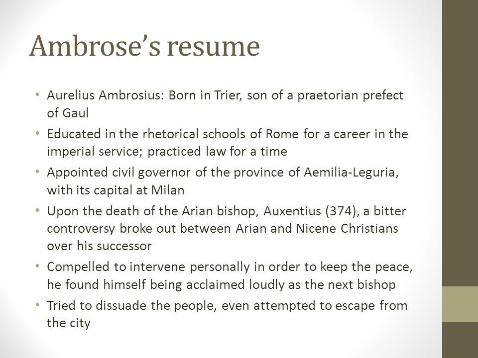Ambrose's resume Aurelius Ambrosius: Born in Trier, son of a praetorian prefect of Gaul.