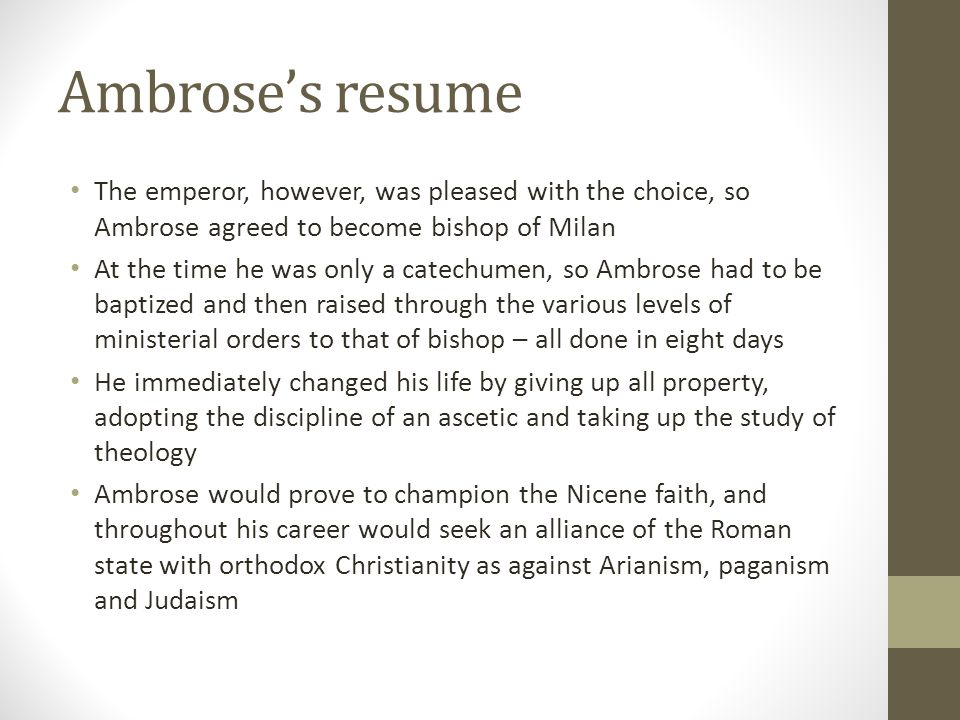 Ambrose's resume The emperor, however, was pleased with the choice, so Ambrose agreed to become bishop of Milan.