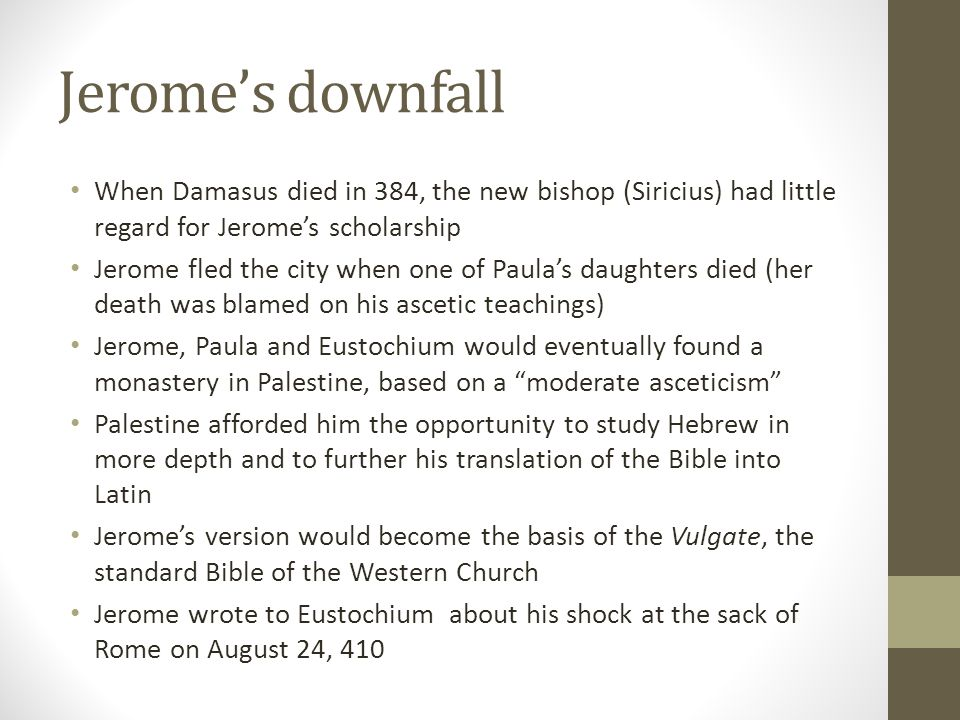 Jerome's downfall When Damasus died in 384, the new bishop (Siricius) had little regard for Jerome's scholarship.