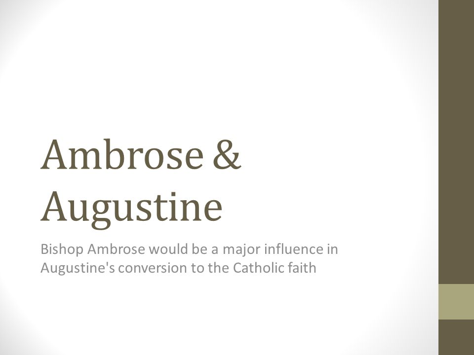 Ambrose & Augustine Bishop Ambrose would be a major influence in Augustine s conversion to the Catholic faith.