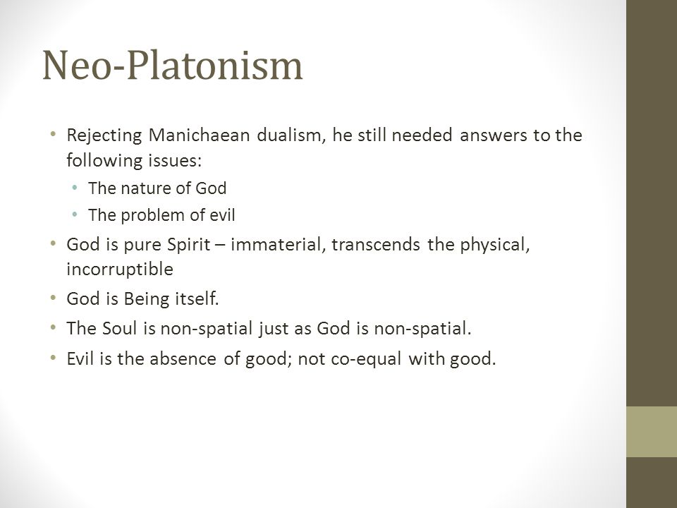 Neo-Platonism Rejecting Manichaean dualism, he still needed answers to the following issues: The nature of God.