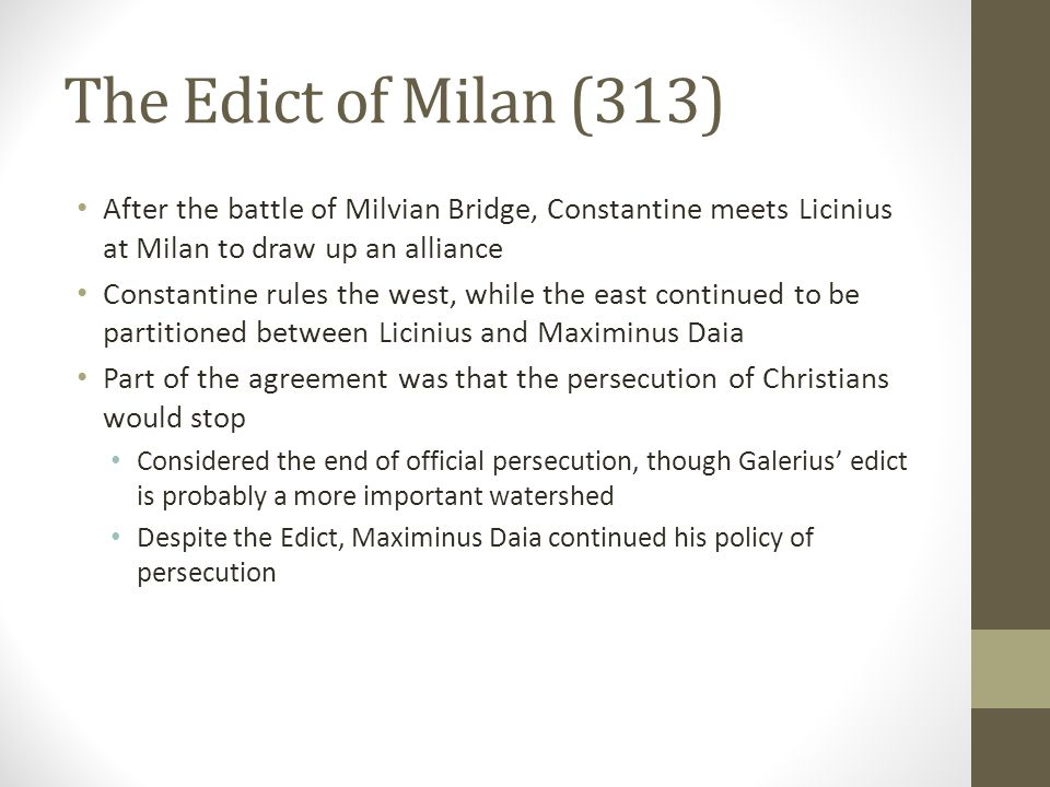 The Edict of Milan (313) After the battle of Milvian Bridge, Constantine meets Licinius at Milan to draw up an alliance.