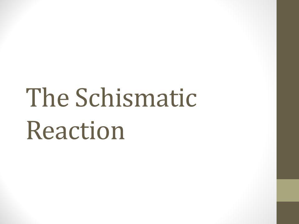 The Schismatic Reaction
