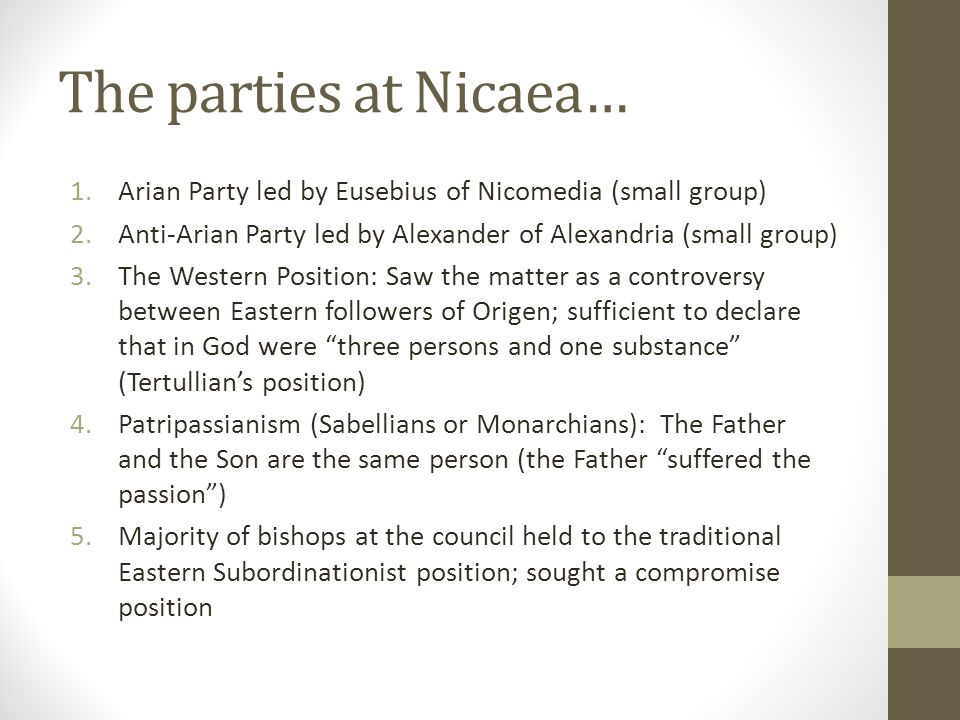 The parties at Nicaea… Arian Party led by Eusebius of Nicomedia (small group) Anti-Arian Party led by Alexander of Alexandria (small group)