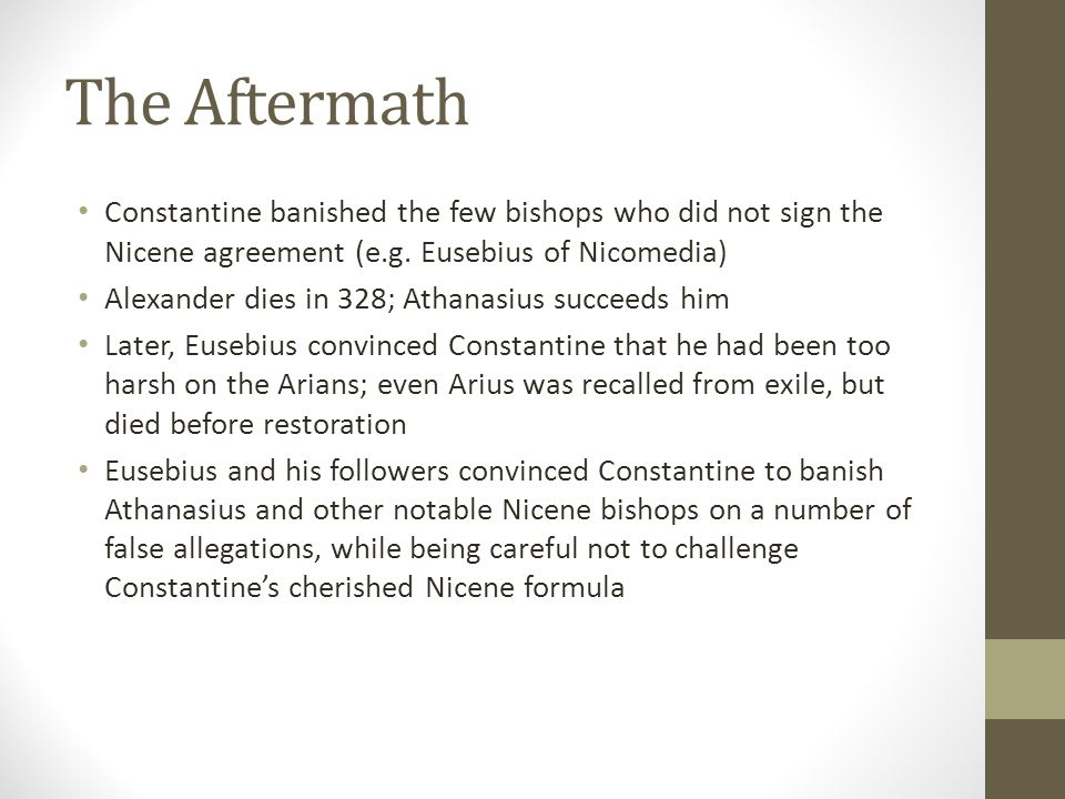 The Aftermath Constantine banished the few bishops who did not sign the Nicene agreement (e.g. Eusebius of Nicomedia)