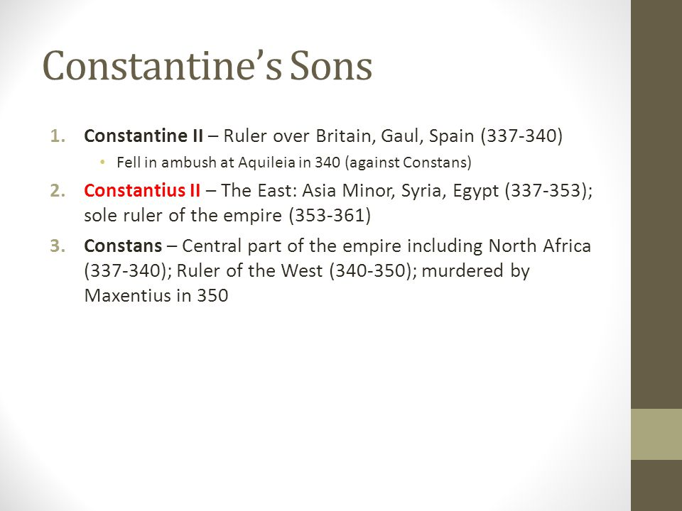 Constantine's Sons Constantine II – Ruler over Britain, Gaul, Spain ( ) Fell in ambush at Aquileia in 340 (against Constans)
