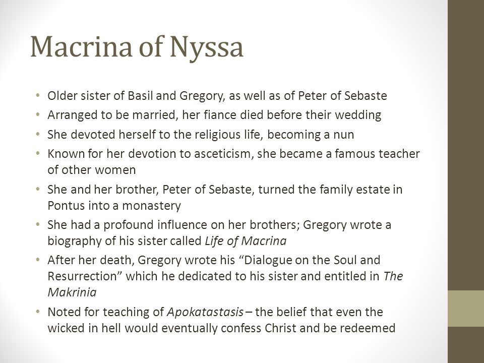 Macrina of Nyssa Older sister of Basil and Gregory, as well as of Peter of Sebaste. Arranged to be married, her fiance died before their wedding.