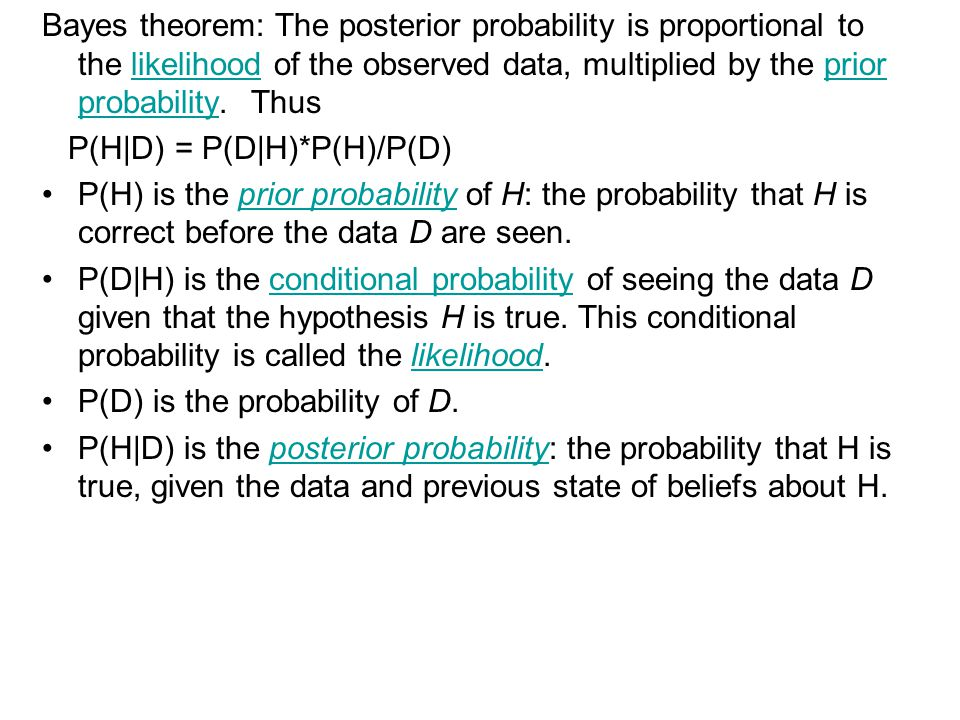 Bayes theorem: The posterior probability is proportional to the likelihood of the observed data, multiplied by the prior probability. Thus