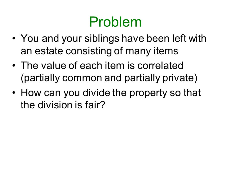 Problem You and your siblings have been left with an estate consisting of many items.