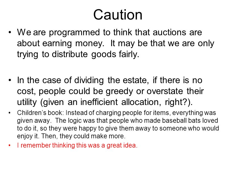 Caution We are programmed to think that auctions are about earning money. It may be that we are only trying to distribute goods fairly.