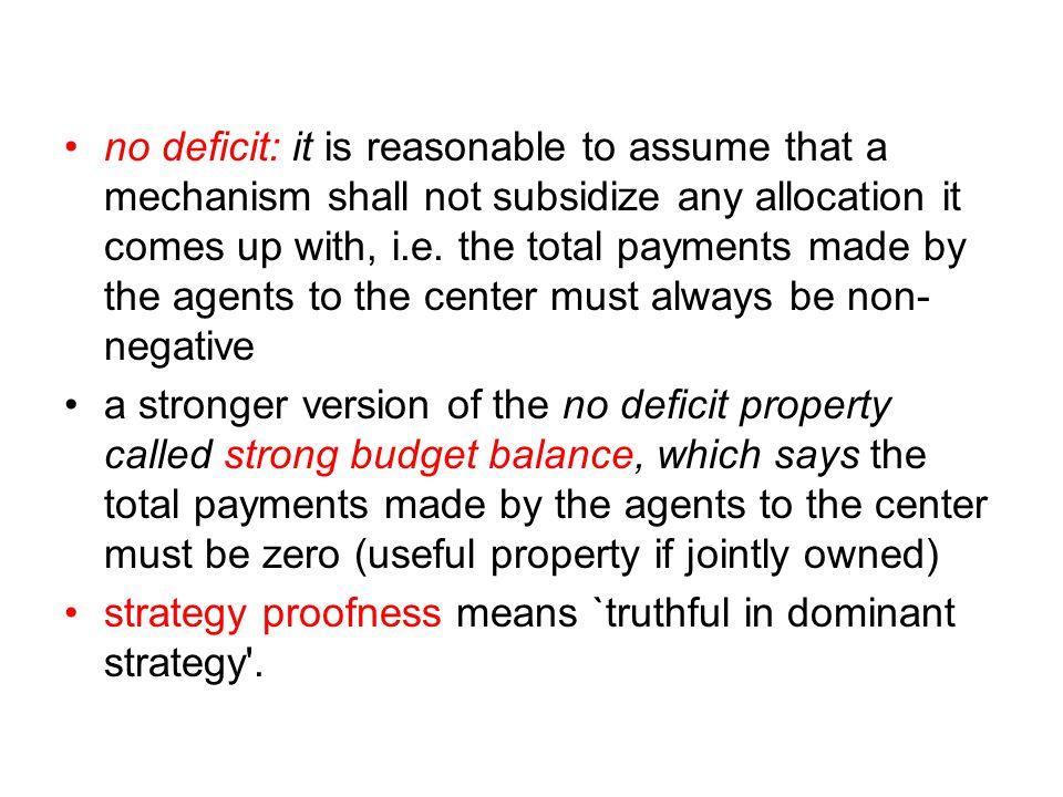 no deficit: it is reasonable to assume that a mechanism shall not subsidize any allocation it comes up with, i.e. the total payments made by the agents to the center must always be non-negative