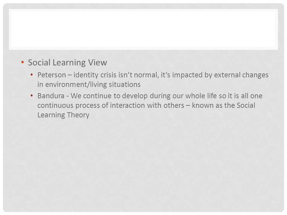 Social Learning View Peterson – identity crisis isn't normal, it's impacted by external changes in environment/living situations.