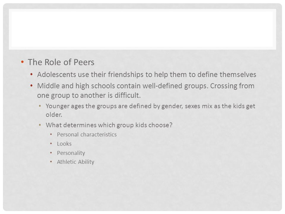 The Role of Peers Adolescents use their friendships to help them to define themselves.
